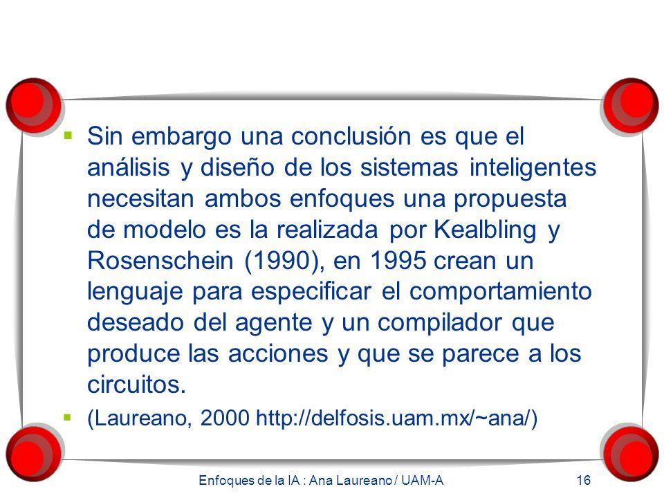 Enfoques de la IA : Ana Laureano / UAM-A 16 Sin embargo una conclusión es que el análisis y diseño de los sistemas inteligentes necesitan ambos enfoques una propuesta de modelo es la realizada por Kealbling y Rosenschein (1990), en 1995 crean un lenguaje para especificar el comportamiento deseado del agente y un compilador que produce las acciones y que se parece a los circuitos.