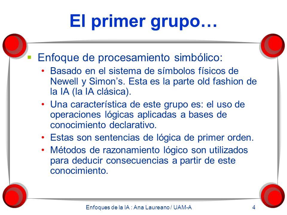 Enfoques de la IA : Ana Laureano / UAM-A 4 El primer grupo… Enfoque de procesamiento simbólico: Basado en el sistema de símbolos físicos de Newell y Simons.
