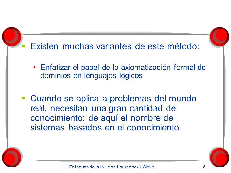 Enfoques de la IA : Ana Laureano / UAM-A 5 Existen muchas variantes de este método: Enfatizar el papel de la axiomatización formal de dominios en lenguajes lógicos Cuando se aplica a problemas del mundo real, necesitan una gran cantidad de conocimiento; de aquí el nombre de sistemas basados en el conocimiento.