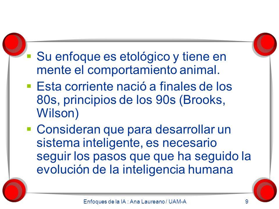 Enfoques de la IA : Ana Laureano / UAM-A 9 Su enfoque es etológico y tiene en mente el comportamiento animal. Esta corriente nació a finales de los 80