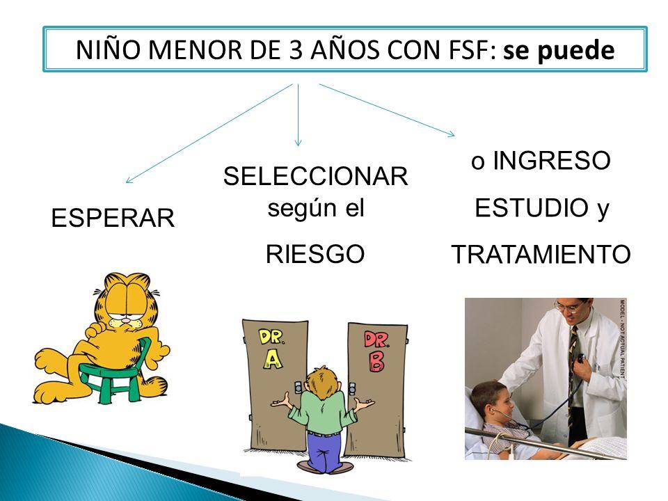 NIÑO MENOR DE 3 AÑOS CON FSF: se puede ESPERAR SELECCIONAR según el RIESGO o INGRESO ESTUDIO y TRATAMIENTO