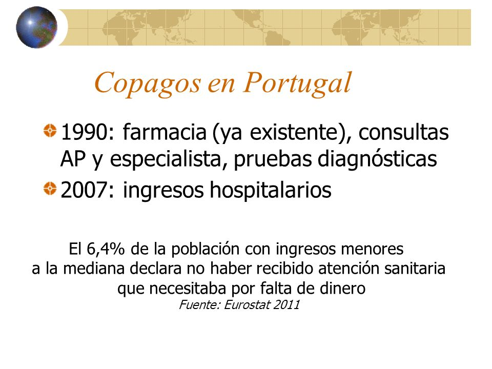 Copagos en Portugal 1990: farmacia (ya existente), consultas AP y especialista, pruebas diagnósticas 2007: ingresos hospitalarios El 6,4% de la población con ingresos menores a la mediana declara no haber recibido atención sanitaria que necesitaba por falta de dinero Fuente: Eurostat 2011
