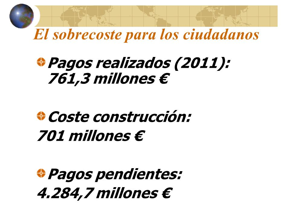 El sobrecoste para los ciudadanos Pagos realizados (2011): 761,3 millones Coste construcción: 701 millones Pagos pendientes: 4.284,7 millones