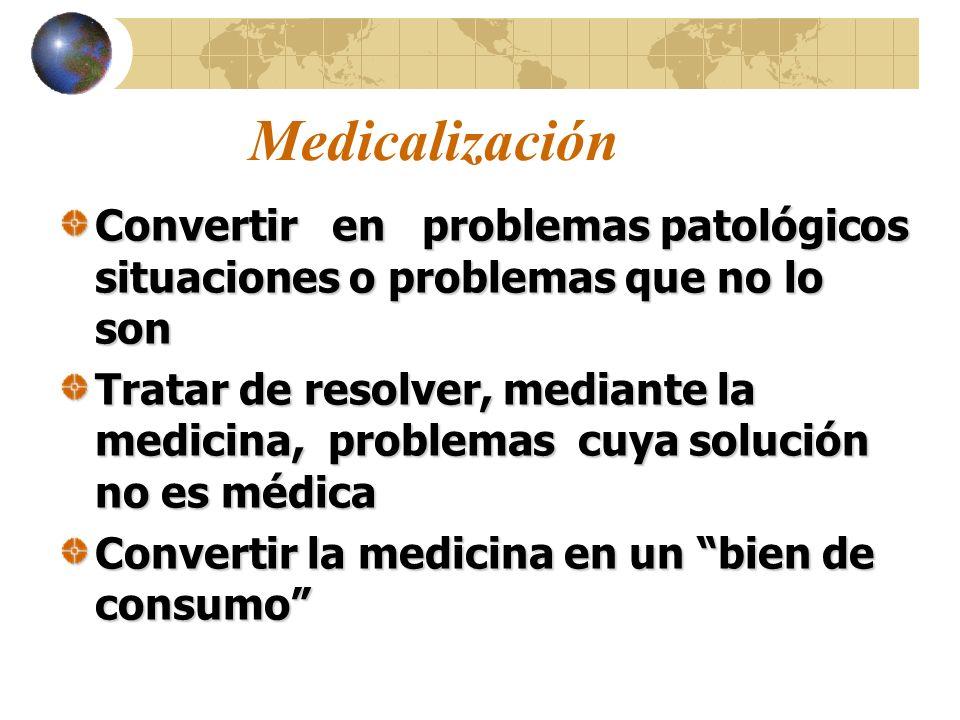 Medicalización Convertir en problemas patológicos situaciones o problemas que no lo son Tratar de resolver, mediante la medicina, problemas cuya solución no es médica Convertir la medicina en un bien de consumo