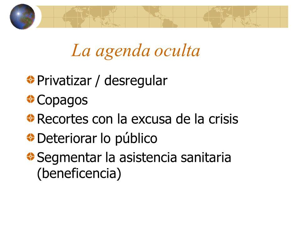 La agenda oculta Privatizar / desregular Copagos Recortes con la excusa de la crisis Deteriorar lo público Segmentar la asistencia sanitaria (beneficencia)