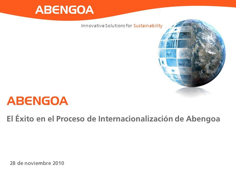 Innovative Solutions for Sustainability 28 de noviembre 2010 ABENGOA El Éxito en el Proceso de Internacionalización de Abengoa