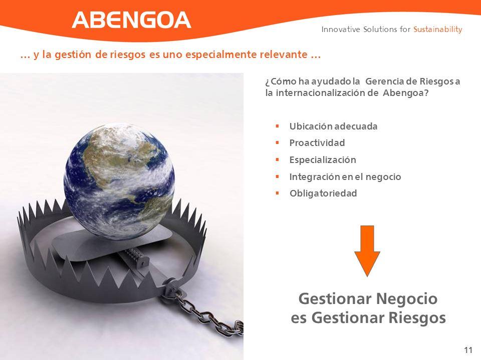 Innovative Solutions for Sustainability 11 … y la gestión de riesgos es uno especialmente relevante … ¿Cómo ha ayudado la Gerencia de Riesgos a la internacionalización de Abengoa.