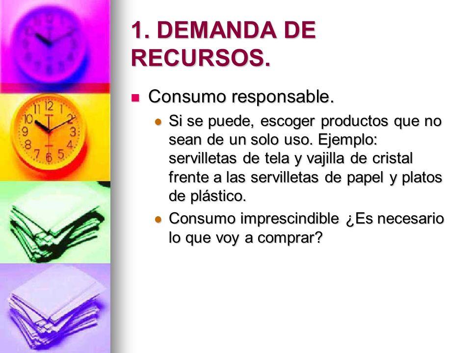 1. DEMANDA DE RECURSOS. Consumo responsable. Consumo responsable. Si se puede, escoger productos que no sean de un solo uso. Ejemplo: servilletas de t