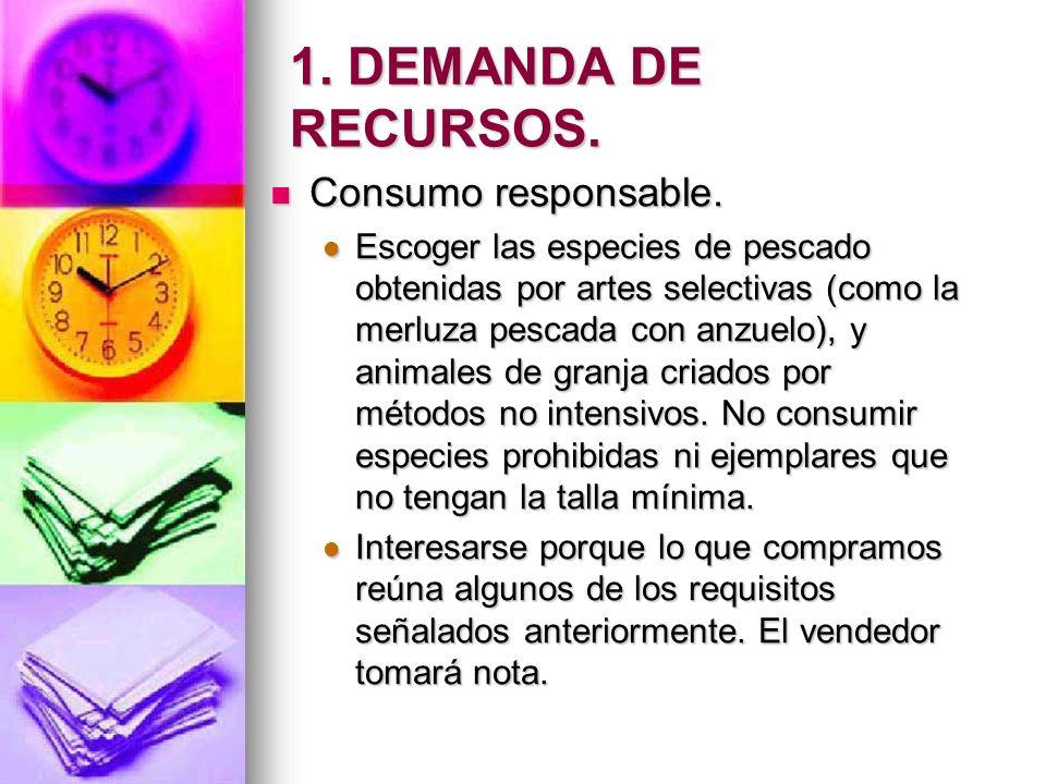 1. DEMANDA DE RECURSOS. Consumo responsable. Consumo responsable. Escoger las especies de pescado obtenidas por artes selectivas (como la merluza pesc