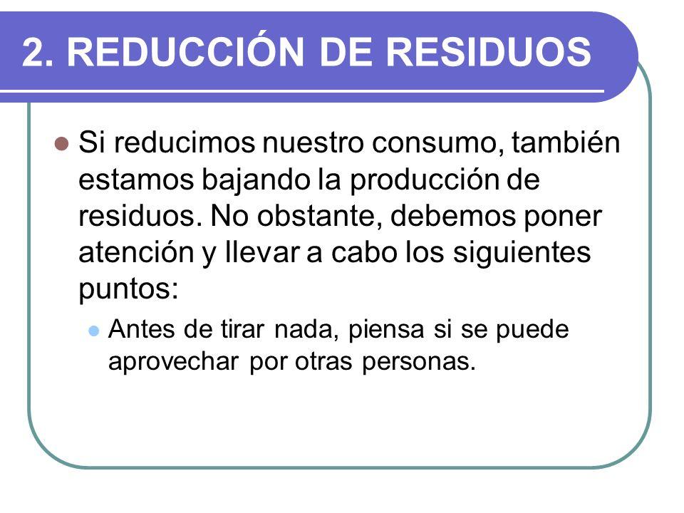 2. REDUCCIÓN DE RESIDUOS Si reducimos nuestro consumo, también estamos bajando la producción de residuos. No obstante, debemos poner atención y llevar