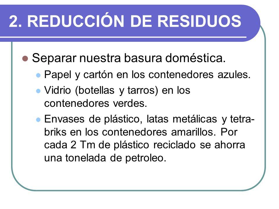 2. REDUCCIÓN DE RESIDUOS Separar nuestra basura doméstica. Papel y cartón en los contenedores azules. Vidrio (botellas y tarros) en los contenedores v