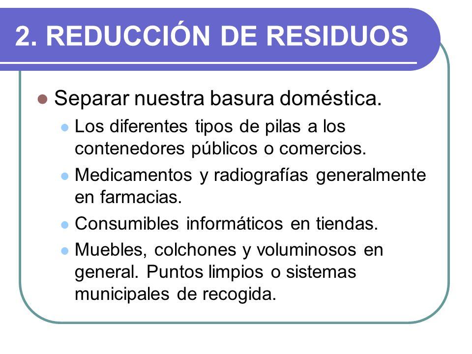 2. REDUCCIÓN DE RESIDUOS Separar nuestra basura doméstica. Los diferentes tipos de pilas a los contenedores públicos o comercios. Medicamentos y radio
