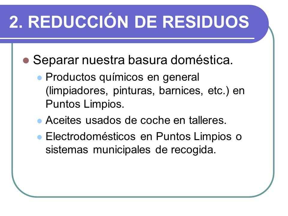 2. REDUCCIÓN DE RESIDUOS Separar nuestra basura doméstica. Productos químicos en general (limpiadores, pinturas, barnices, etc.) en Puntos Limpios. Ac