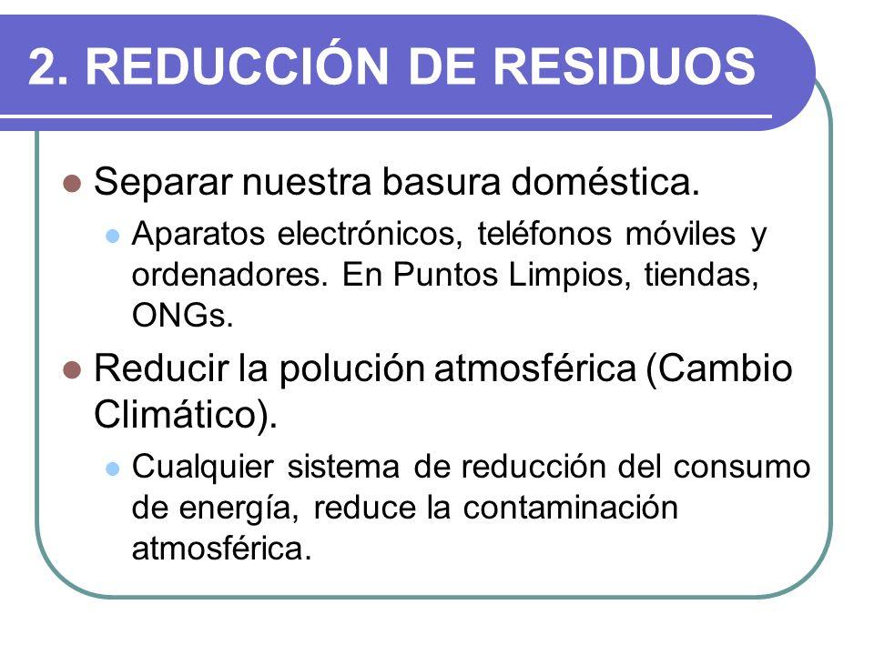 2. REDUCCIÓN DE RESIDUOS Separar nuestra basura doméstica. Aparatos electrónicos, teléfonos móviles y ordenadores. En Puntos Limpios, tiendas, ONGs. R