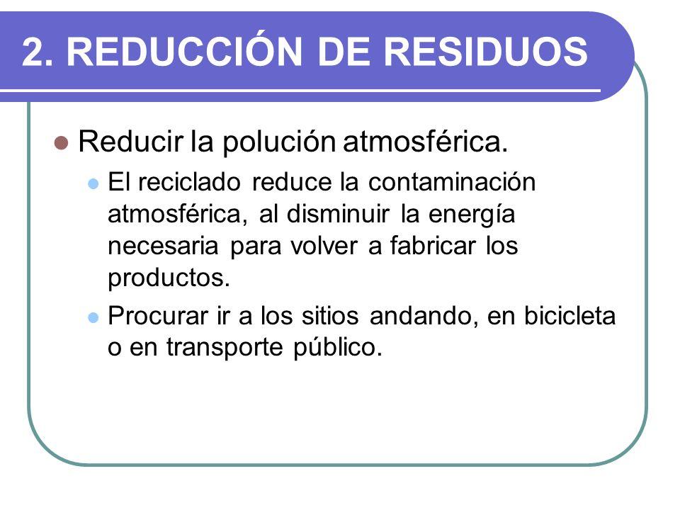 2. REDUCCIÓN DE RESIDUOS Reducir la polución atmosférica. El reciclado reduce la contaminación atmosférica, al disminuir la energía necesaria para vol