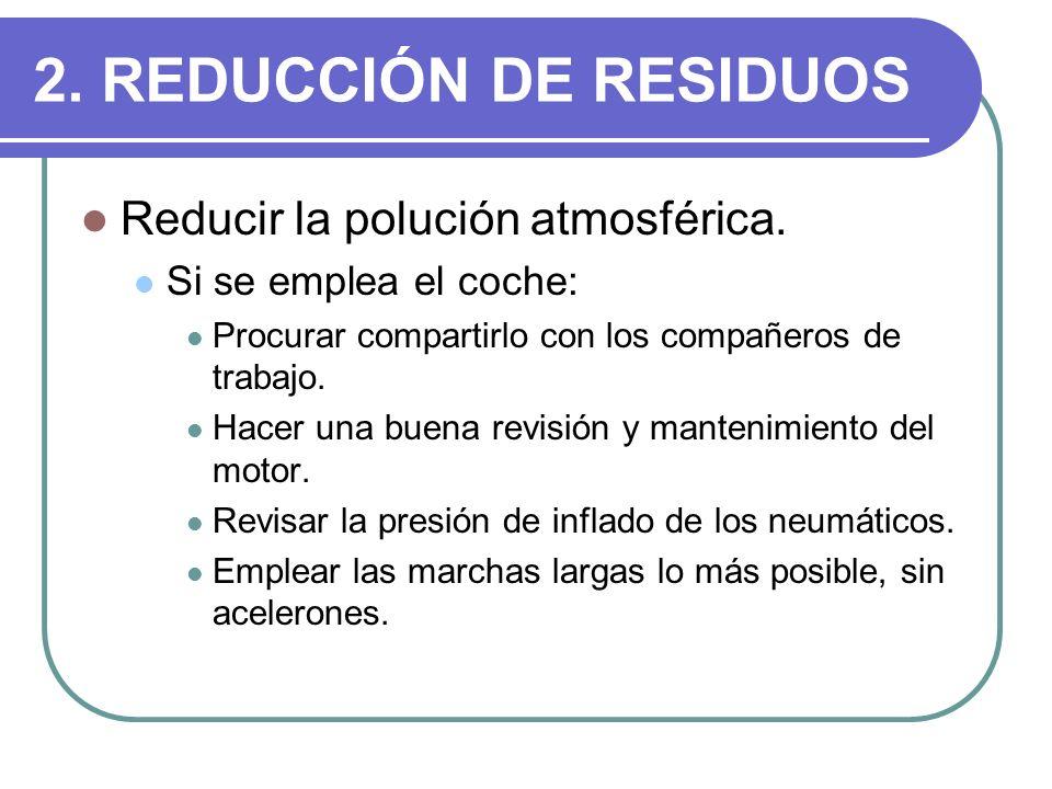 2. REDUCCIÓN DE RESIDUOS Reducir la polución atmosférica. Si se emplea el coche: Procurar compartirlo con los compañeros de trabajo. Hacer una buena r