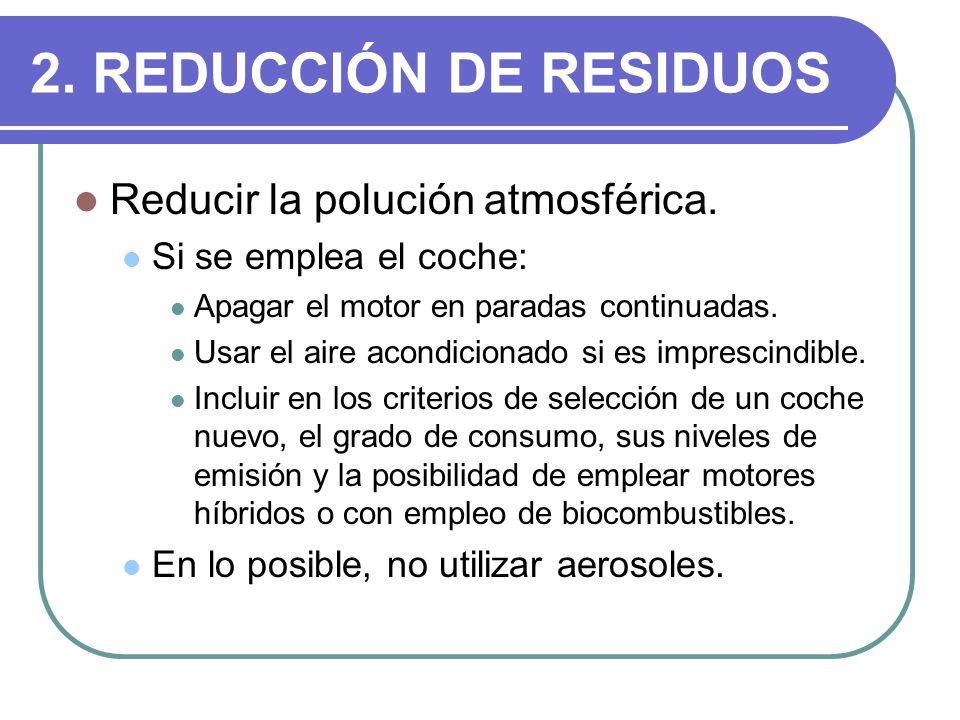 2. REDUCCIÓN DE RESIDUOS Reducir la polución atmosférica. Si se emplea el coche: Apagar el motor en paradas continuadas. Usar el aire acondicionado si