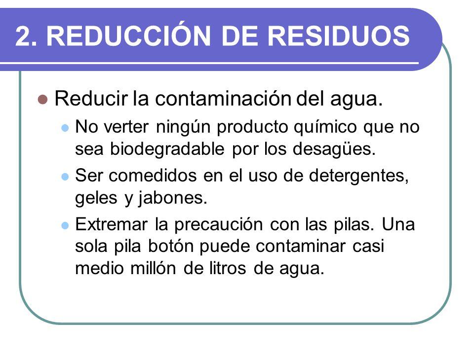 2. REDUCCIÓN DE RESIDUOS Reducir la contaminación del agua. No verter ningún producto químico que no sea biodegradable por los desagües. Ser comedidos