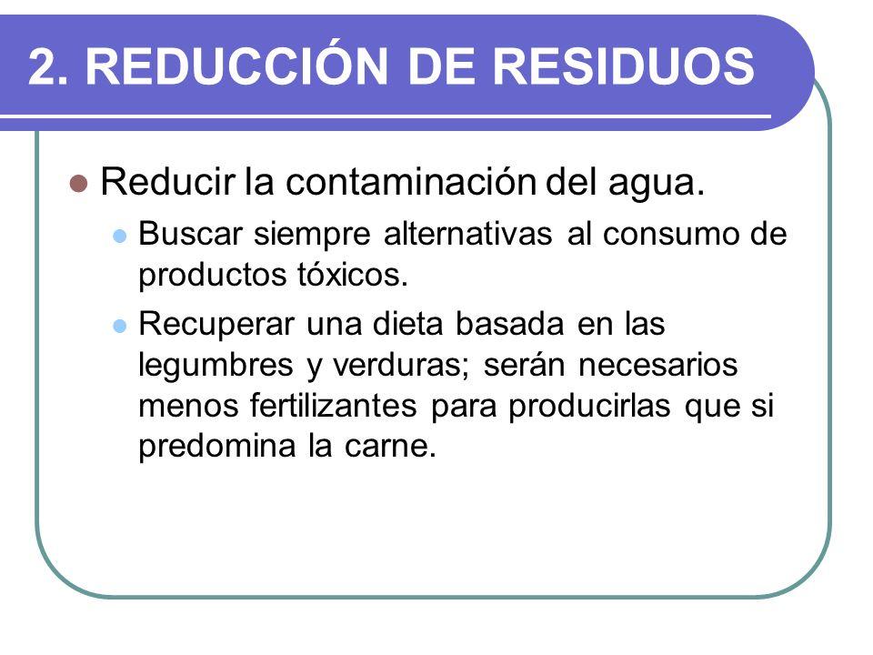 2. REDUCCIÓN DE RESIDUOS Reducir la contaminación del agua. Buscar siempre alternativas al consumo de productos tóxicos. Recuperar una dieta basada en