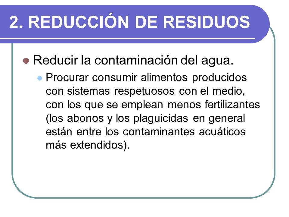 2. REDUCCIÓN DE RESIDUOS Reducir la contaminación del agua. Procurar consumir alimentos producidos con sistemas respetuosos con el medio, con los que