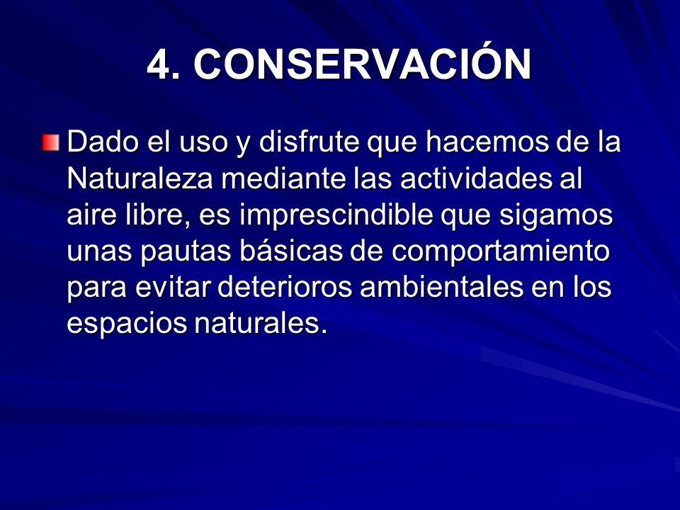 4. CONSERVACIÓN Dado el uso y disfrute que hacemos de la Naturaleza mediante las actividades al aire libre, es imprescindible que sigamos unas pautas