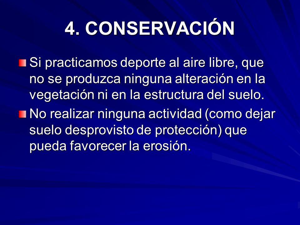 4. CONSERVACIÓN Si practicamos deporte al aire libre, que no se produzca ninguna alteración en la vegetación ni en la estructura del suelo. No realiza
