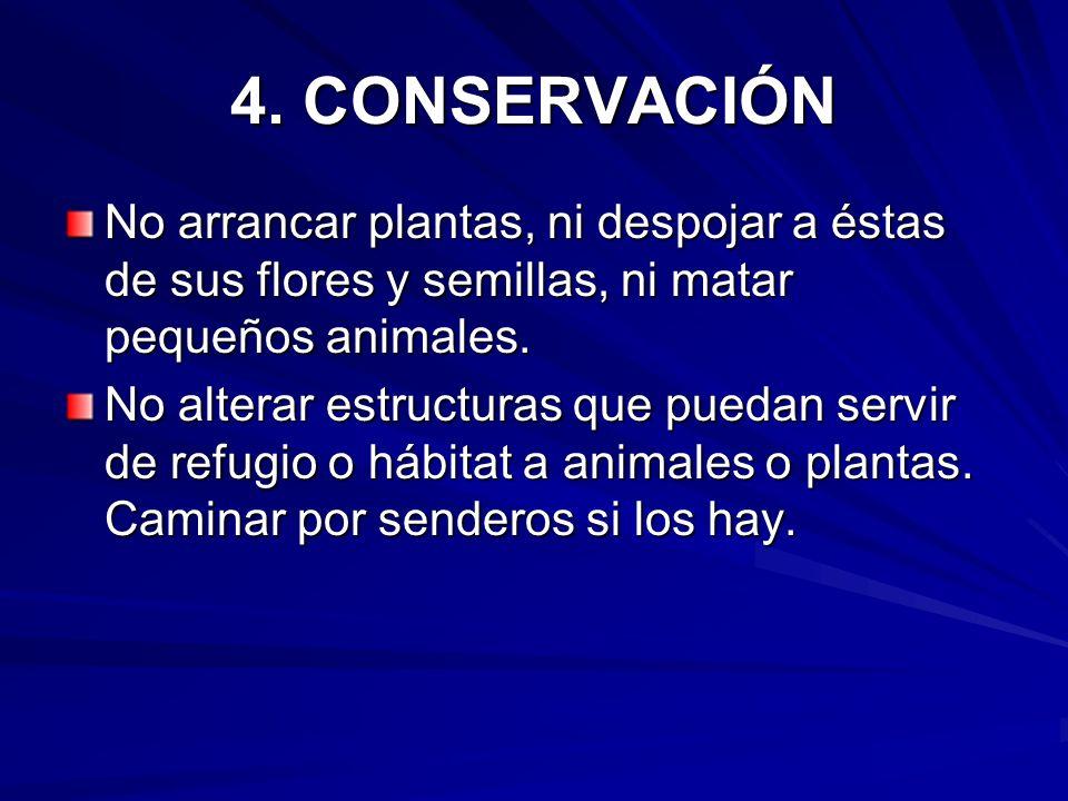 4. CONSERVACIÓN No arrancar plantas, ni despojar a éstas de sus flores y semillas, ni matar pequeños animales. No alterar estructuras que puedan servi