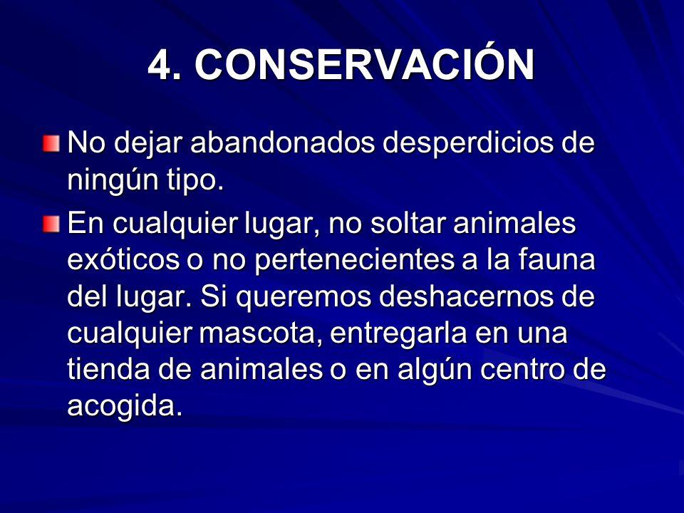 4. CONSERVACIÓN No dejar abandonados desperdicios de ningún tipo. En cualquier lugar, no soltar animales exóticos o no pertenecientes a la fauna del l