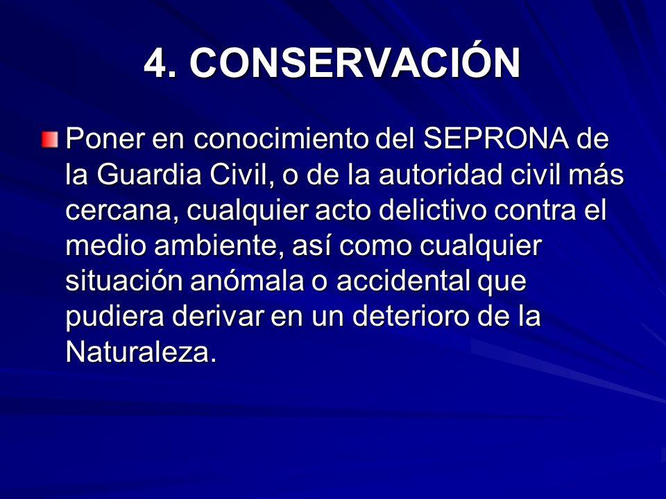 4. CONSERVACIÓN Poner en conocimiento del SEPRONA de la Guardia Civil, o de la autoridad civil más cercana, cualquier acto delictivo contra el medio a