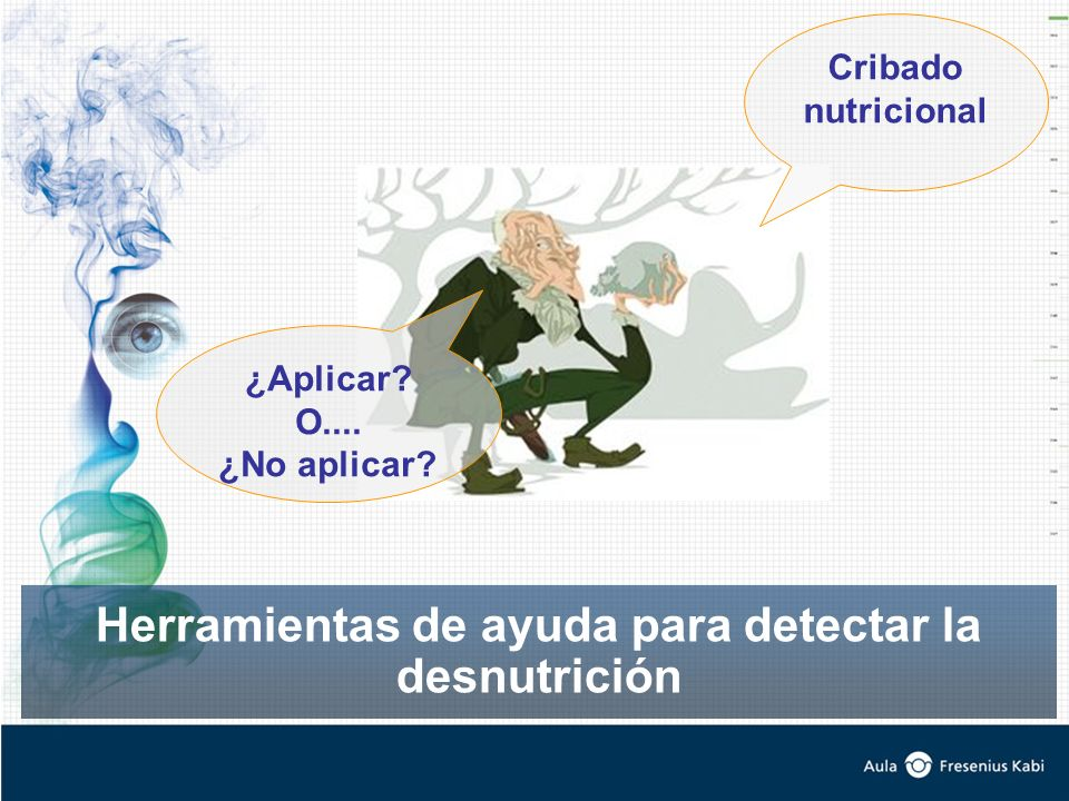 Herramientas de ayuda para detectar la desnutrición Cribado nutricional ¿Aplicar? O.... ¿No aplicar?
