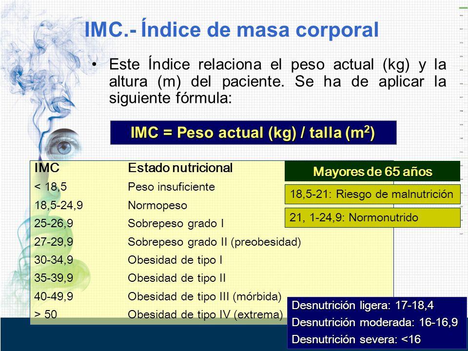 Este Índice relaciona el peso actual (kg) y la altura (m) del paciente. Se ha de aplicar la siguiente fórmula: IMC = Peso actual (kg) / talla (m 2 ) I
