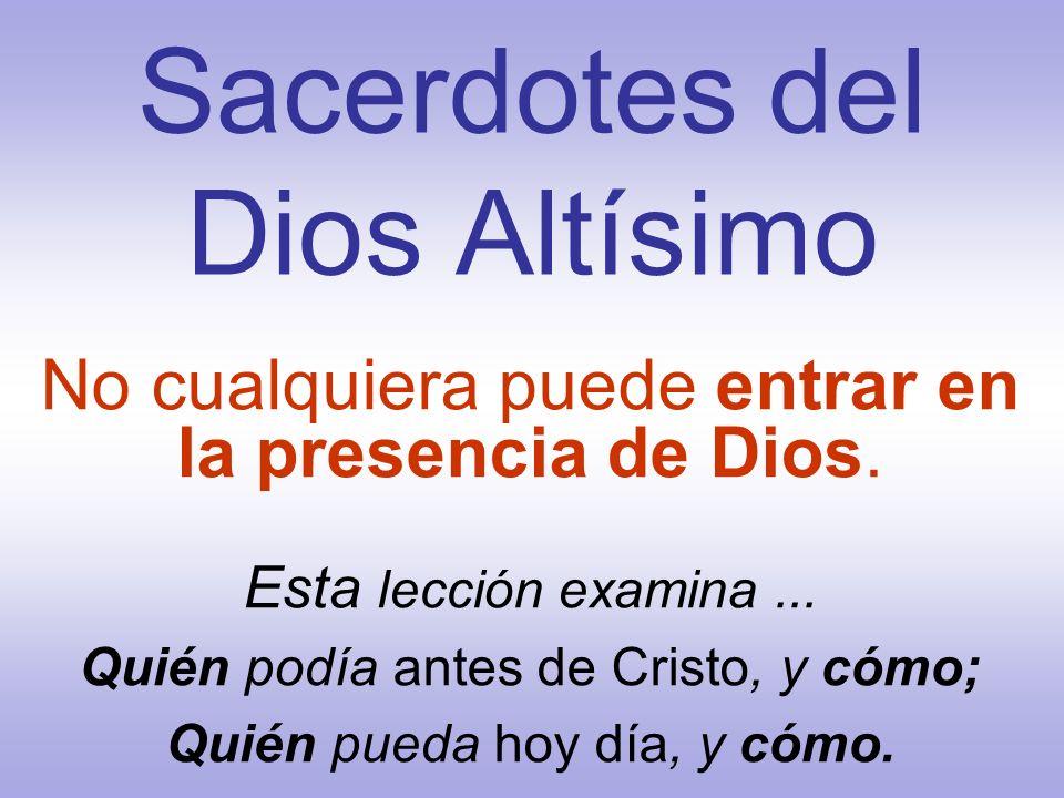 Sacerdotes del Dios Altísimo No cualquiera puede entrar en la presencia de Dios. Esta lección examina... Quién podía antes de Cristo, y cómo; Quién pu