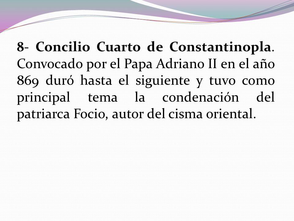 8- Concilio Cuarto de Constantinopla. Convocado por el Papa Adriano II en el año 869 duró hasta el siguiente y tuvo como principal tema la condenación