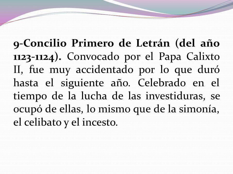 9-Concilio Primero de Letrán (del año 1123-1124). Convocado por el Papa Calixto II, fue muy accidentado por lo que duró hasta el siguiente año. Celebr