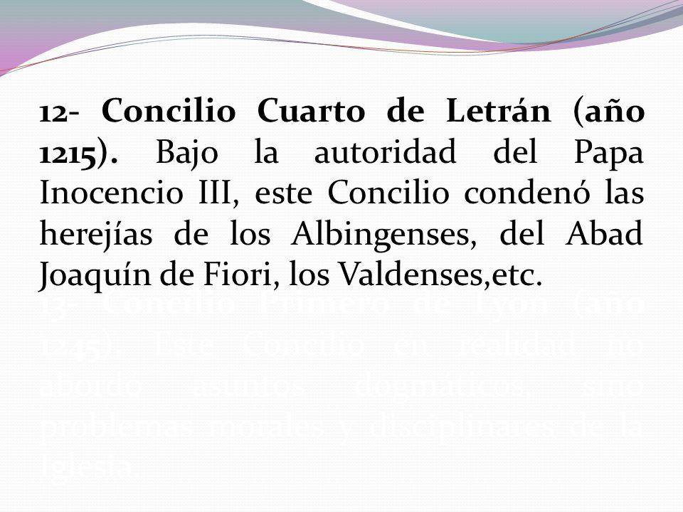 12- Concilio Cuarto de Letrán (año 1215). Bajo la autoridad del Papa Inocencio III, este Concilio condenó las herejías de los Albingenses, del Abad Jo