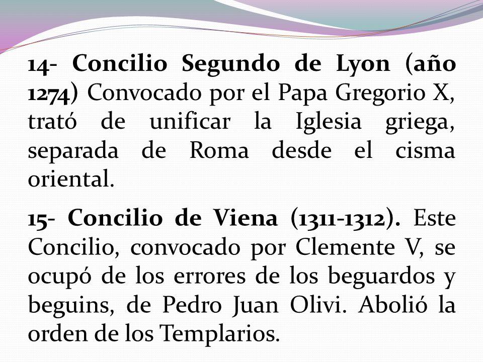 14- Concilio Segundo de Lyon (año 1274) Convocado por el Papa Gregorio X, trató de unificar la Iglesia griega, separada de Roma desde el cisma orienta