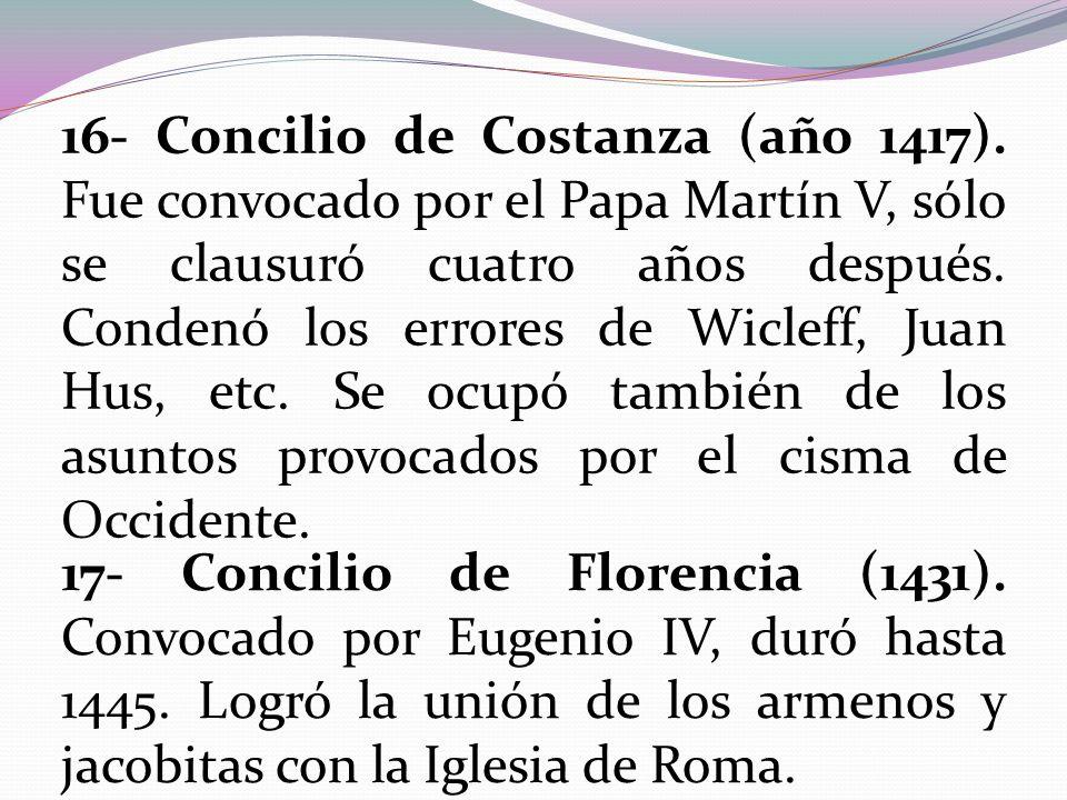16- Concilio de Costanza (año 1417). Fue convocado por el Papa Martín V, sólo se clausuró cuatro años después. Condenó los errores de Wicleff, Juan Hu