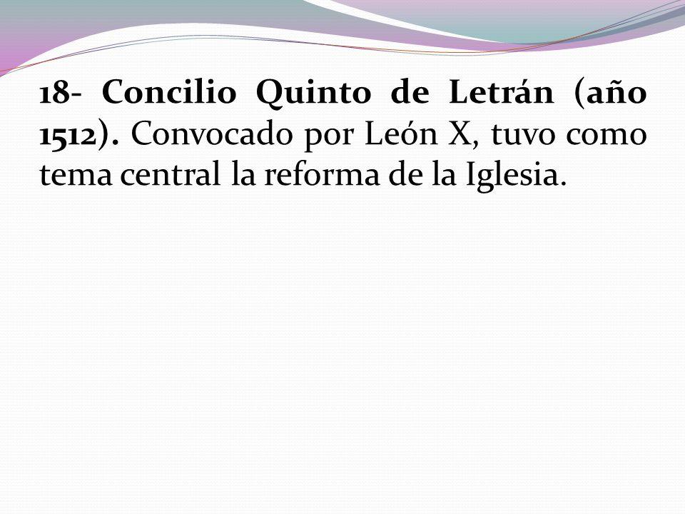 18- Concilio Quinto de Letrán (año 1512). Convocado por León X, tuvo como tema central la reforma de la Iglesia.