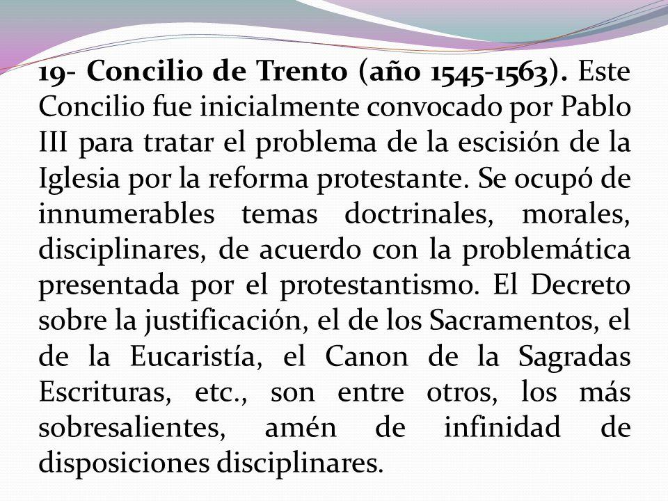 19- Concilio de Trento (año 1545-1563). Este Concilio fue inicialmente convocado por Pablo III para tratar el problema de la escisión de la Iglesia po