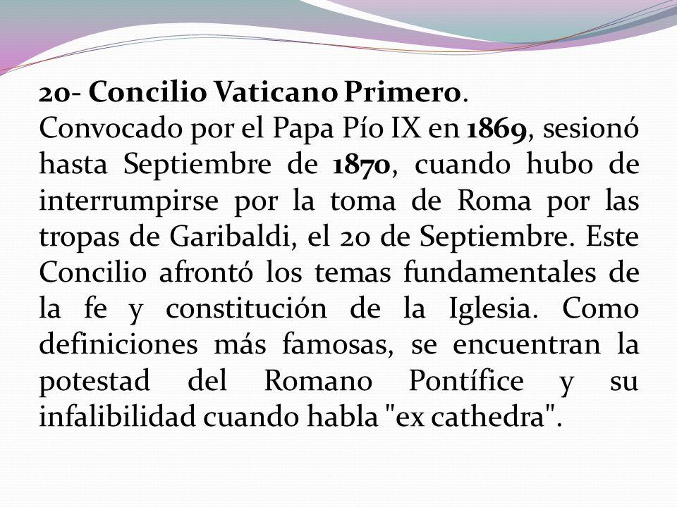 20- Concilio Vaticano Primero. Convocado por el Papa Pío IX en 1869, sesionó hasta Septiembre de 1870, cuando hubo de interrumpirse por la toma de Rom