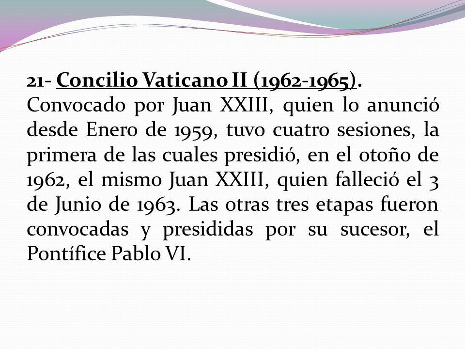 21- Concilio Vaticano II (1962-1965). Convocado por Juan XXIII, quien lo anunció desde Enero de 1959, tuvo cuatro sesiones, la primera de las cuales p
