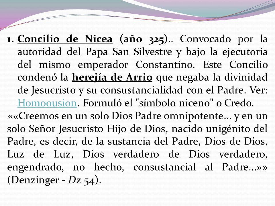 1.Concilio de Nicea (año 325).. Convocado por la autoridad del Papa San Silvestre y bajo la ejecutoria del mismo emperador Constantino. Este Concilio
