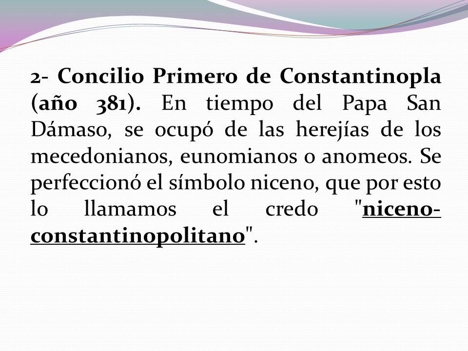 2- Concilio Primero de Constantinopla (año 381). En tiempo del Papa San Dámaso, se ocupó de las herejías de los mecedonianos, eunomianos o anomeos. Se