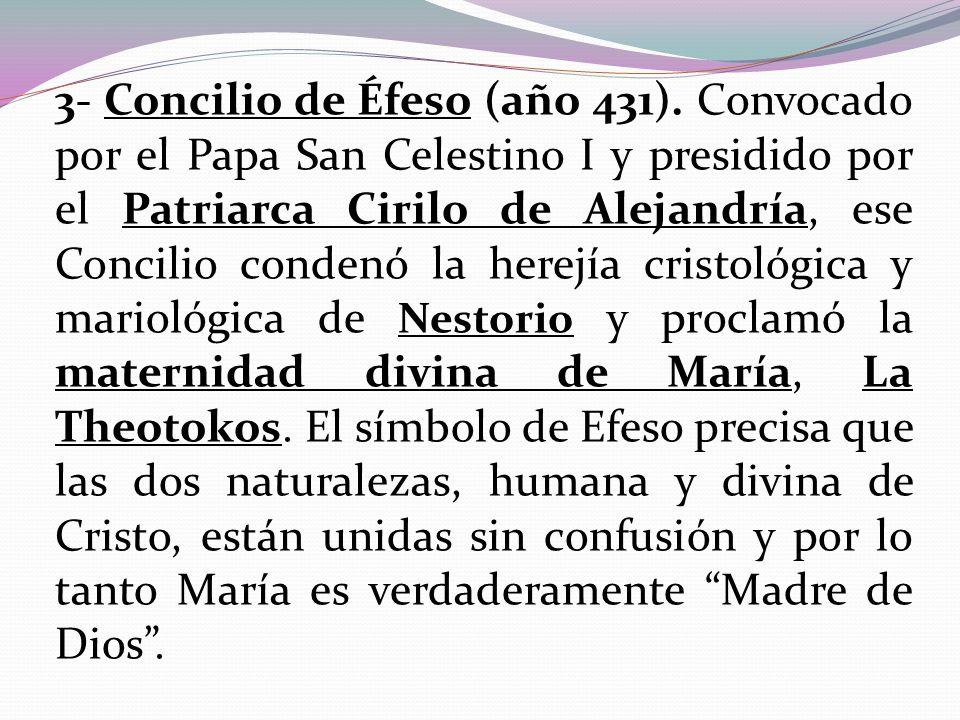 3- Concilio de Éfeso (año 431). Convocado por el Papa San Celestino I y presidido por el Patriarca Cirilo de Alejandría, ese Concilio condenó la herej