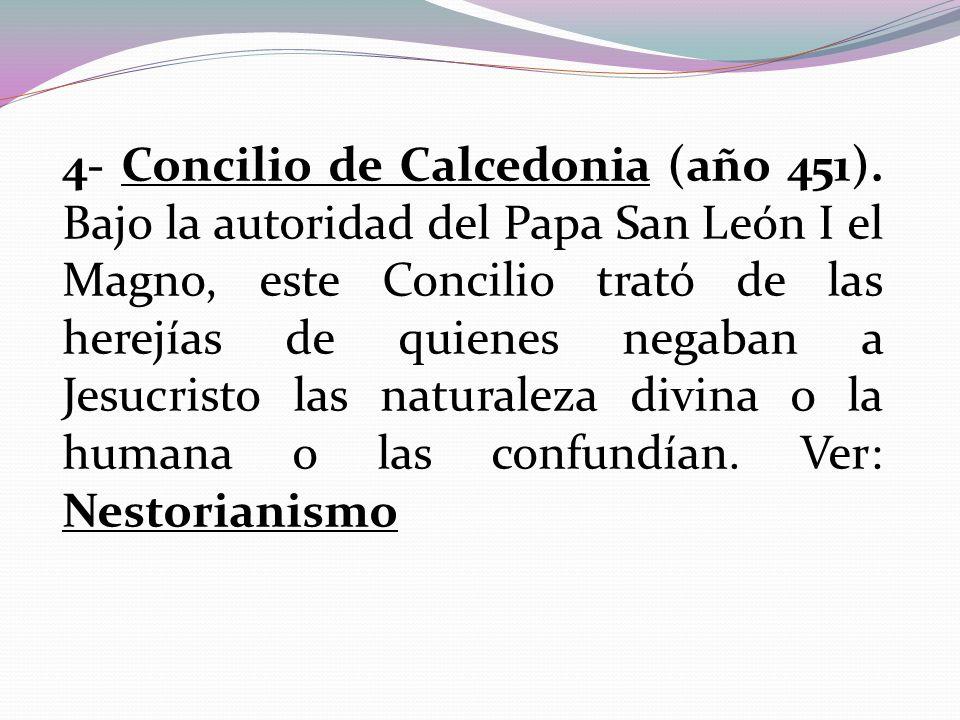 4- Concilio de Calcedonia (año 451). Bajo la autoridad del Papa San León I el Magno, este Concilio trató de las herejías de quienes negaban a Jesucris