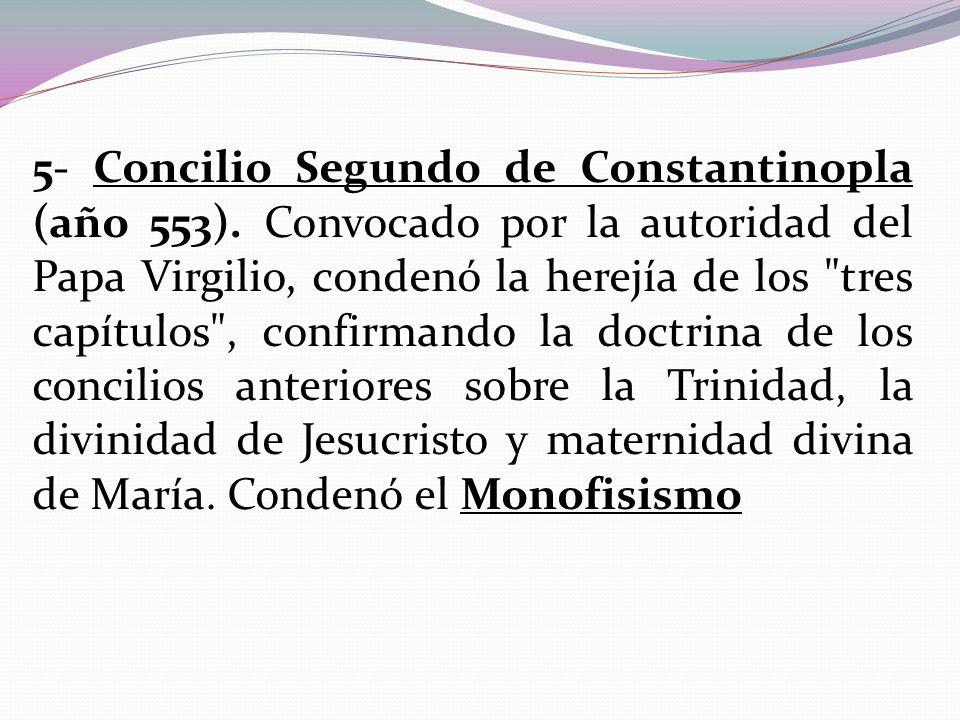 5- Concilio Segundo de Constantinopla (año 553). Convocado por la autoridad del Papa Virgilio, condenó la herejía de los