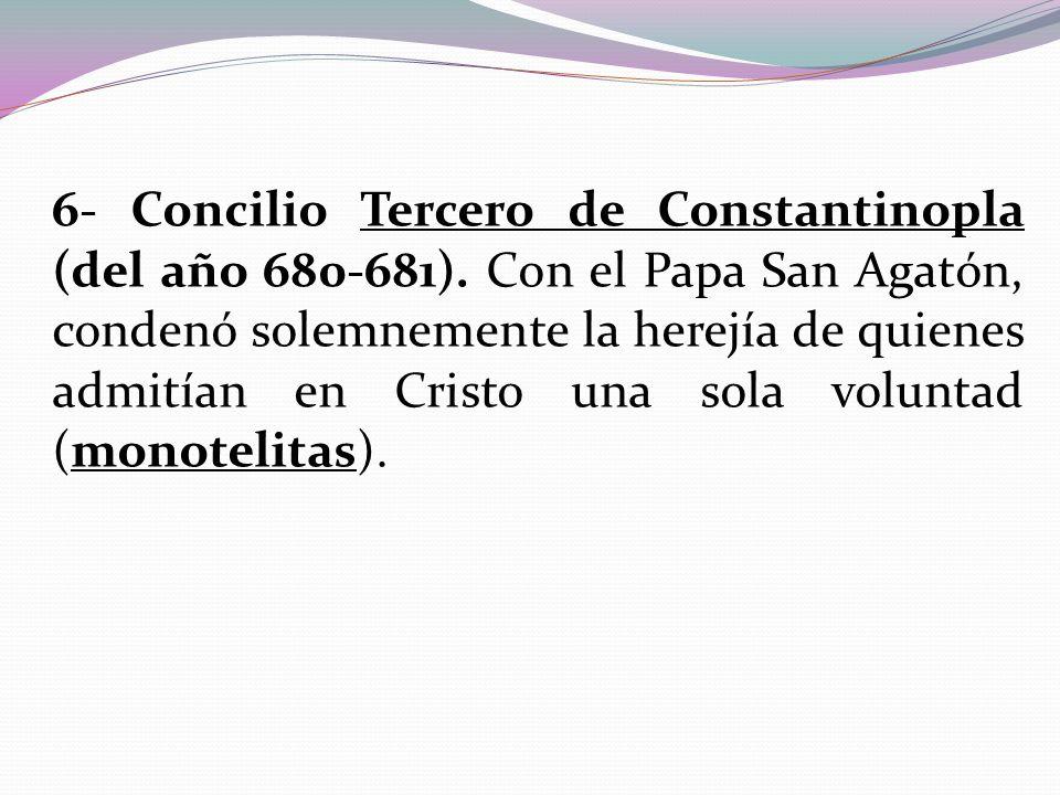 6- Concilio Tercero de Constantinopla (del año 680-681). Con el Papa San Agatón, condenó solemnemente la herejía de quienes admitían en Cristo una sol