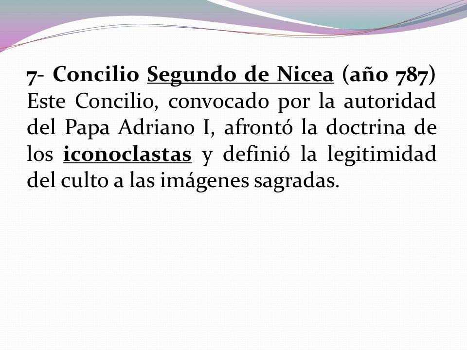 7- Concilio Segundo de Nicea (año 787) Este Concilio, convocado por la autoridad del Papa Adriano I, afrontó la doctrina de los iconoclastas y definió