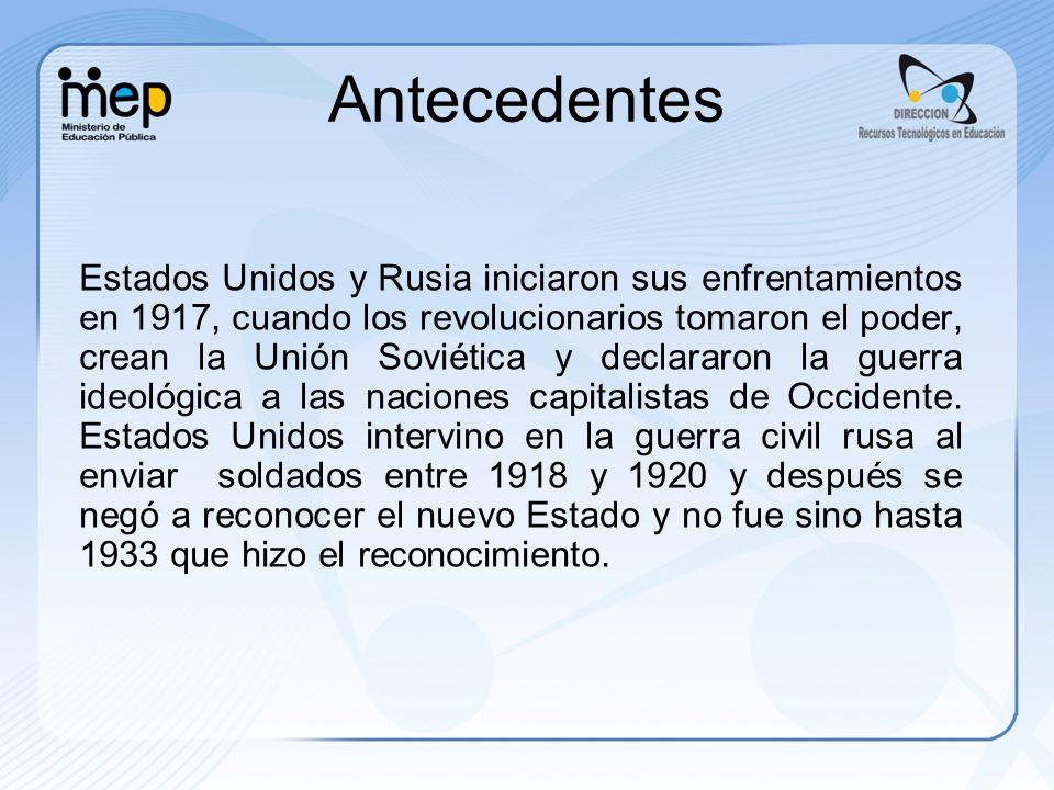 Antecedentes Estados Unidos y Rusia iniciaron sus enfrentamientos en 1917, cuando los revolucionarios tomaron el poder, crean la Unión Soviética y declararon la guerra ideológica a las naciones capitalistas de Occidente.