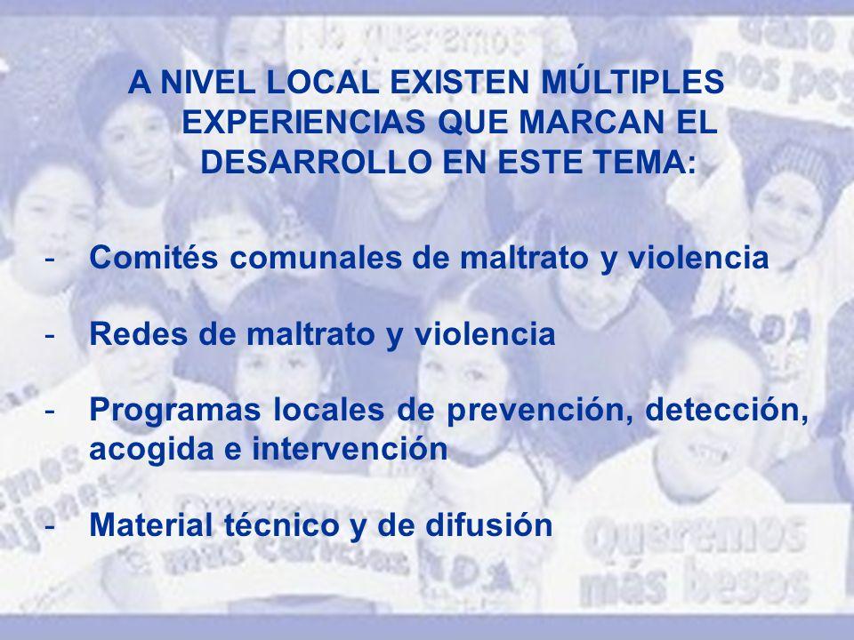 A NIVEL LOCAL EXISTEN MÚLTIPLES EXPERIENCIAS QUE MARCAN EL DESARROLLO EN ESTE TEMA: -Comités comunales de maltrato y violencia -Redes de maltrato y vi